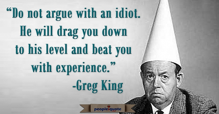 Do not argue with an idiot. He will drag you down to his level and beat you with experience. -Greg K