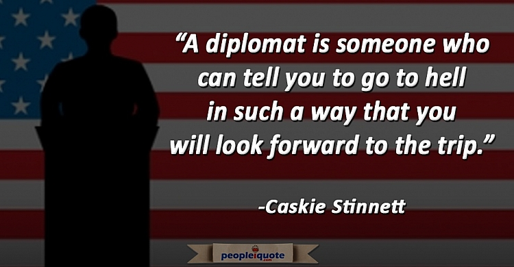 A diplomat is someone who can tell you to go to hell in such a way that you will look forward to the