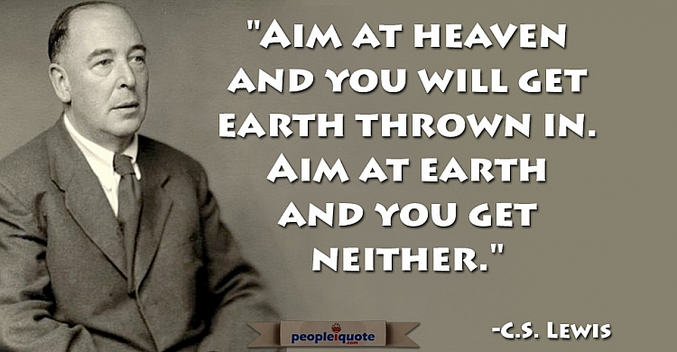 Aim at heaven and you will get earth thrown in. Aim at earth and you get neither. -C.S. Lewis
