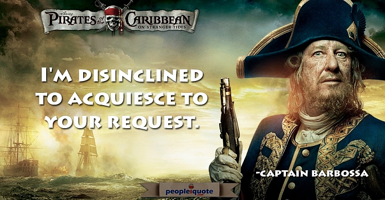 I'm disinclined to acquiesce to your request. -Captain Barbossa