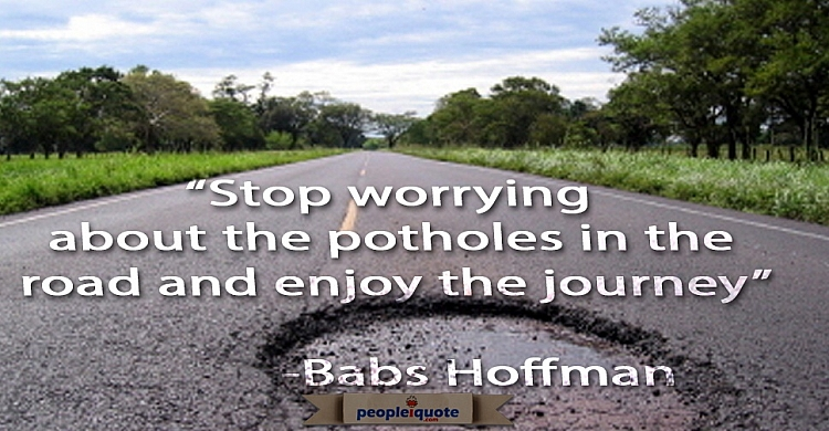 Stop worrying about the potholes in the road and enjoy the journey. -Babs Hoffman