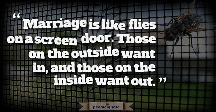 Marriage is like flies on a screen door. Those on the outside want in, and those on the inside want