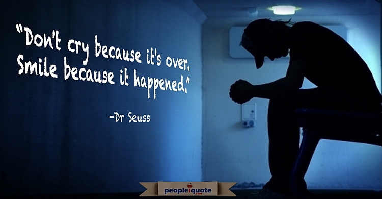 Don't cry because it's over, Smile because it happened. Dr Seuss