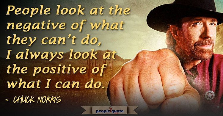 People look at the negative of what they can't do, I always look at the positive of what I can do.-