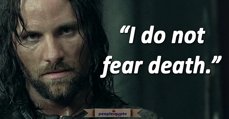 I do not fear death. Aragorn