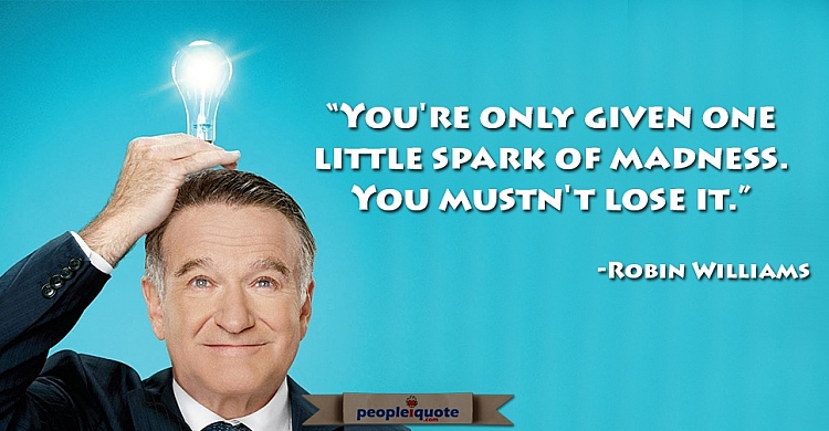 You're only given one little spark of madness. You mustn' lose it. -Robin Williams