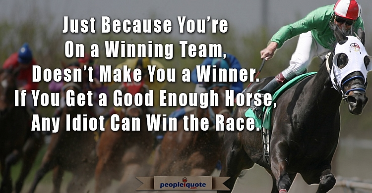 Just Because You're On a Winning Team Doesn't Make You a Winner. If You Get a Good Enough Horse Any