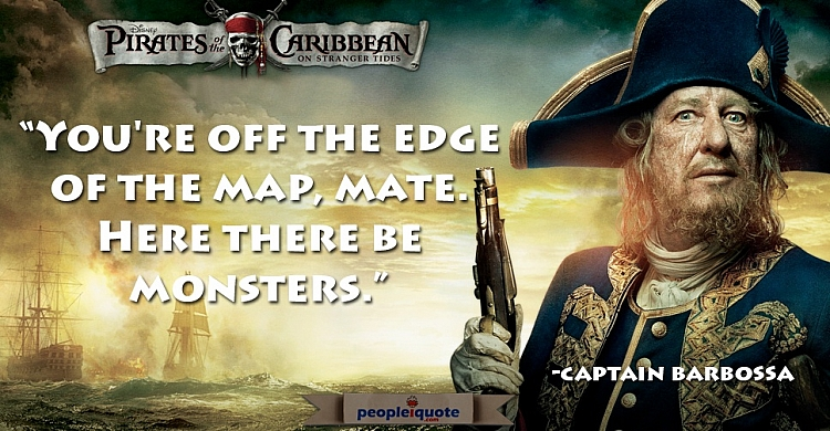 You're off the edge of the map, mate. Here there be monsters. -Captain Barbossa