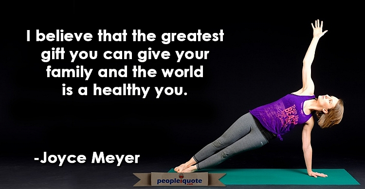 I believe that the greatest gift you can give your family and the worlds is a healthy you. -Joyce