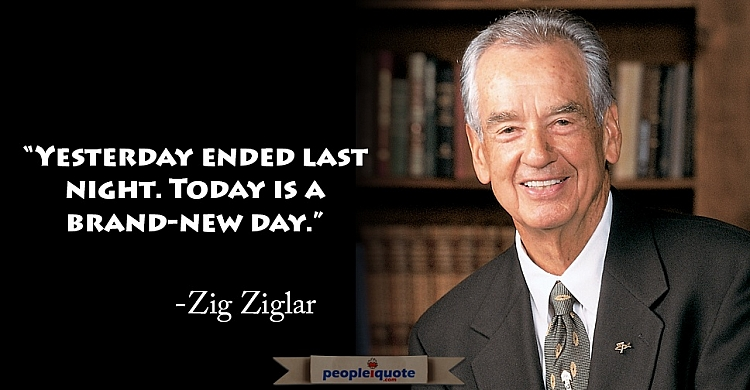 Yesterday ended last night. Today is a brand-new day. -Zig Ziglar