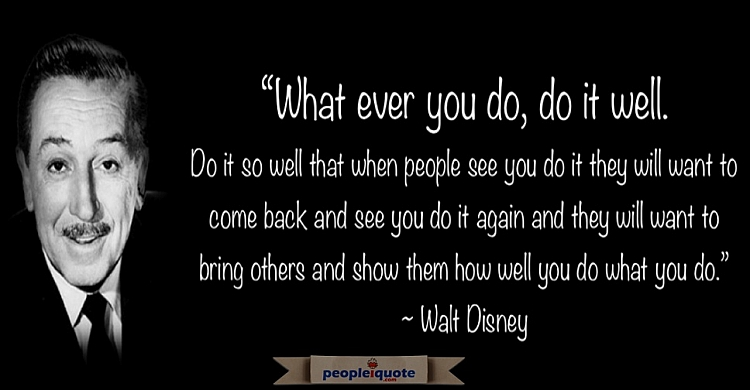 What ever you do, do it well. Walt Disney