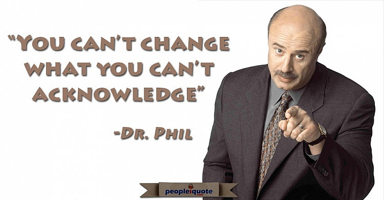 You can't change what you can't acknowledge. -Dr. Phil