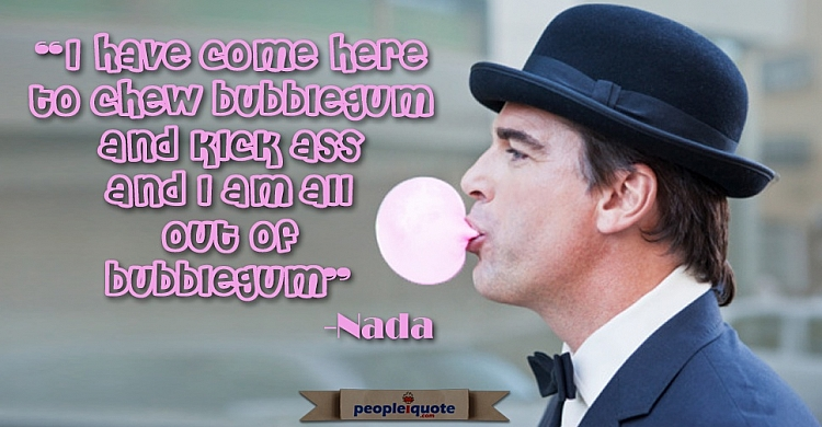 """I have come here to chew bubblegum and kick ass and I'm all out of bubblegum"" -Nada"