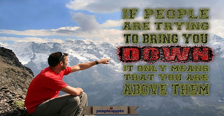 If people are trying to bring you down it only means that you are above them.
