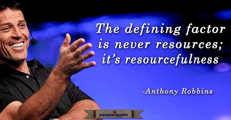 The defining factor is never resources; it's resourcefulness. Anthony Robbins