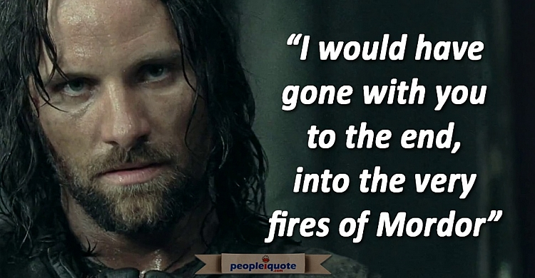 I would have gone with you to the end, into the very fires of mordor. Aragorn