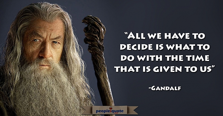 All we have to decide is what to do with the time that is given to us. -Gandalf