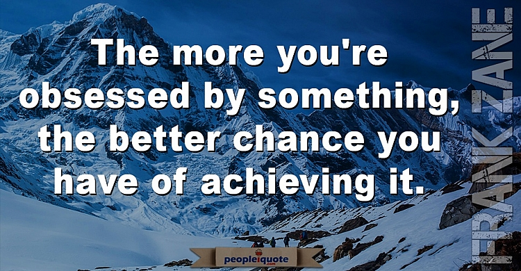 the more you're obsessed by something the better chance you have of achieving it. Frank Zane