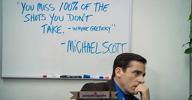 You miss 100% of the shots you don't take. -Wayne Gretzky - Michael Scott