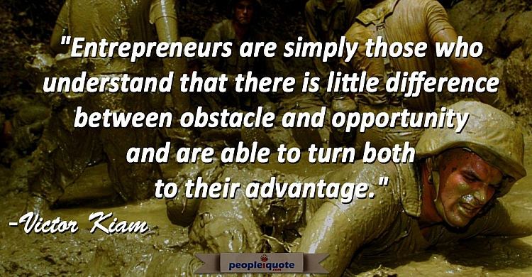 Entrepreneurs are simply those who understand that there is little difference between obstacle and o