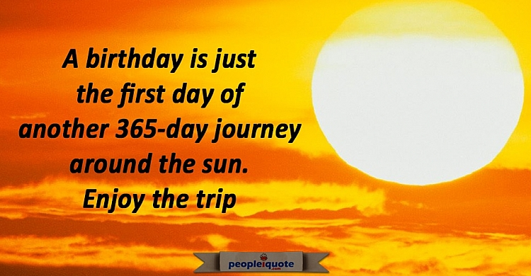 A birthday is just the first day of another 365 day journey around the sun. Enjoy the trip.