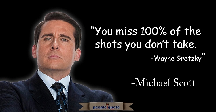 You miss 100% of the shots you don't take. -Michael Scott