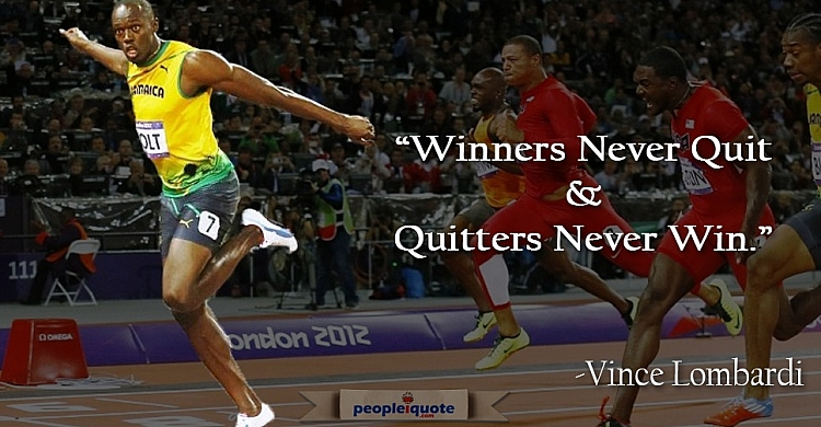 Winners never quit, and quitters never win. -Vince Lombardi
