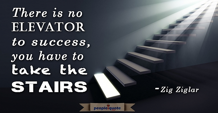 There is no elevator to success, you have to take the stairs, Zig Ziglar