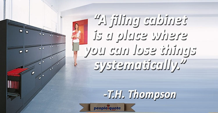 A filing cabinet is a place where you can lose things systematically. -T.H. Thompson