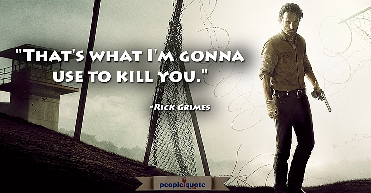That's what I'm gonna use to kill you. -Rick Grimes