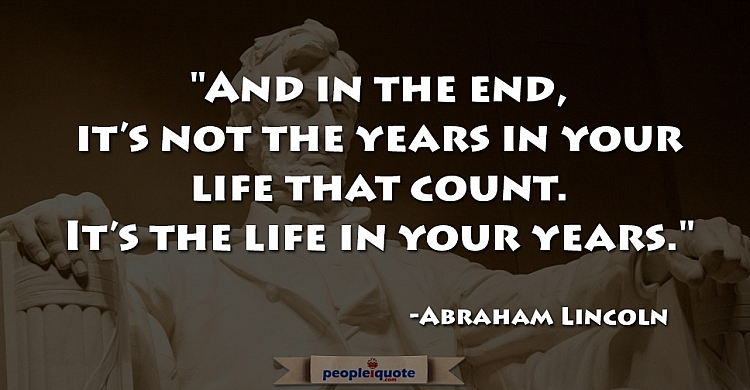 And in the end, it's not the year in your life that count, It's the life in your years. -Abraham