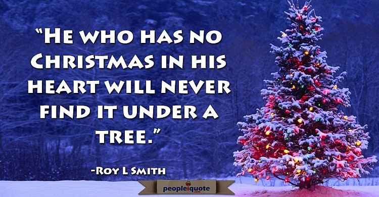He who has no christmas in his heart will never find it under a tree. -Roy L Smith