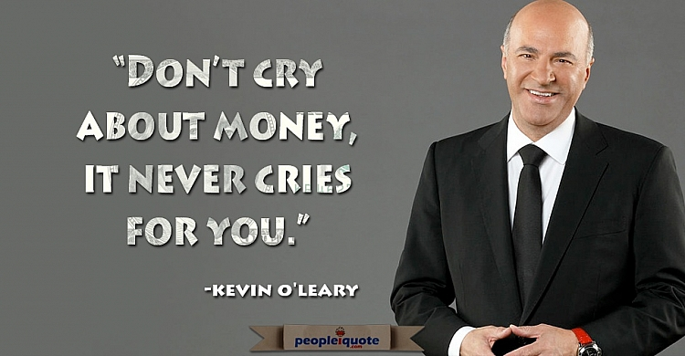 Don't cry about money, it never cries for you. -Kevin O'leary
