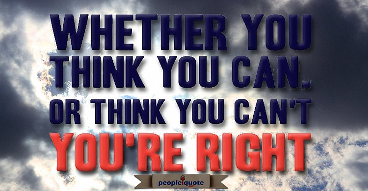 Whether you think you can or you think you can't you're right!