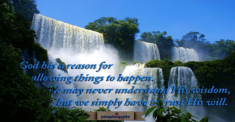 God has a reason for allowing things to happen. We may never understand His wisdom, but we simply ha