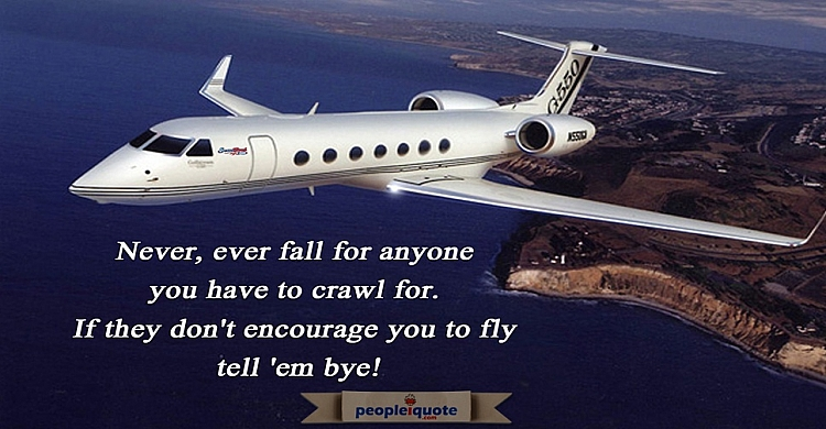 Never, ever fall for anyone you have to crawl for. If they don't encourage you to fly tell 'em bye!
