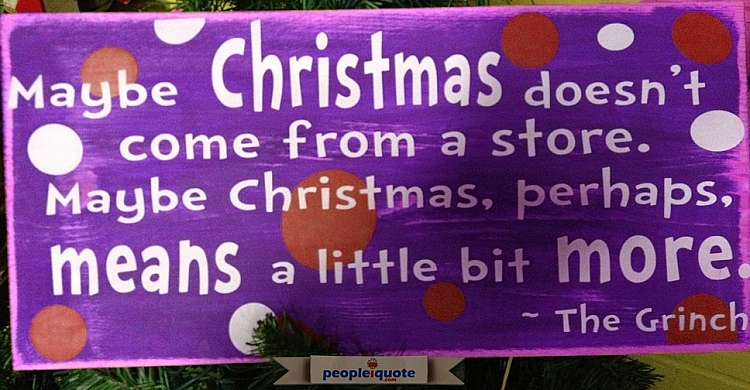 Maybe Christmas doesn't come from a store. Maybe Christmas, perhaps, means a little bit more. -The G