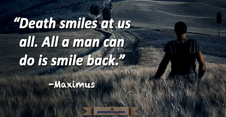 Death smiles at us all. All a man can do is smile back. Maximus