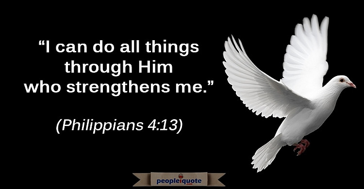 I can do all things through Him who strengthens me. -Philippians 4:13