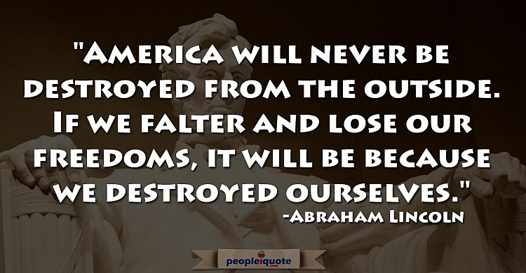 America will never be destroyed from the outside. If we falter and lose our freedoms, it will be...