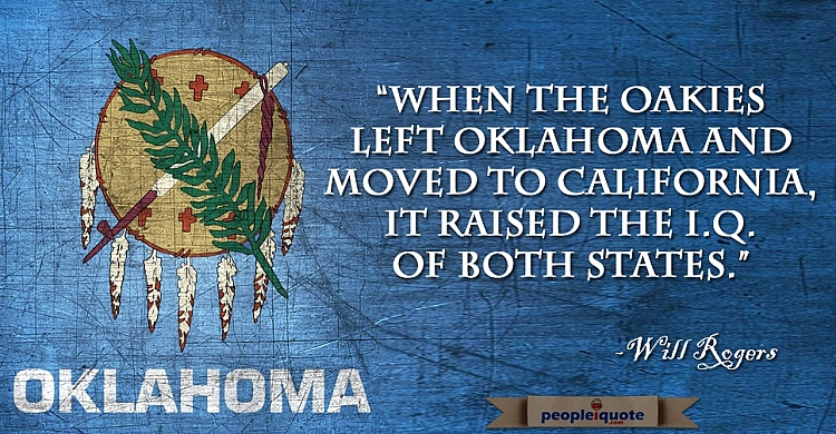 When the Oakies left Oklahoma and moved to California, it raised the I.Q. of both states. -Will Roge