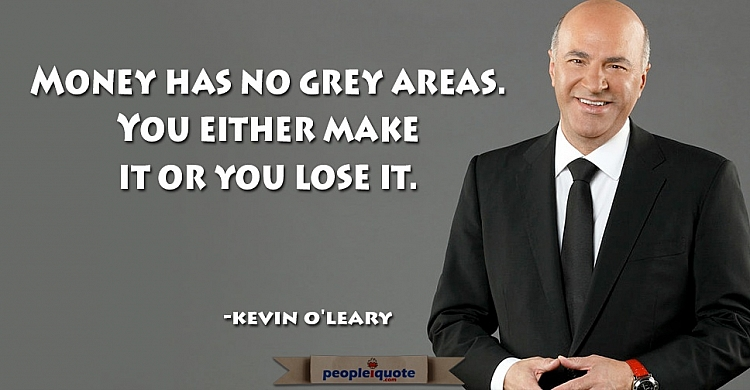 Money has no grey areas. You either make it or you lose it. -Kevin O'leary