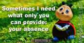 Sometimes I need what only you can provide: your absence